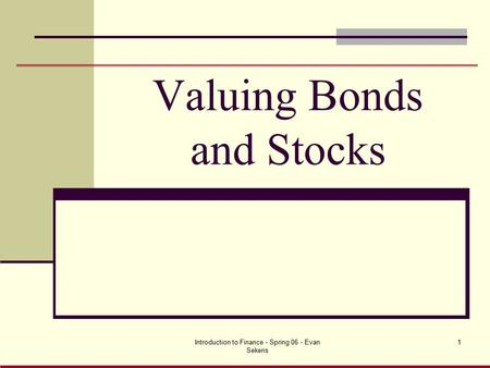 Introduction to Finance - Spring 06 - Evan Sekeris 1 Valuing Bonds and Stocks.