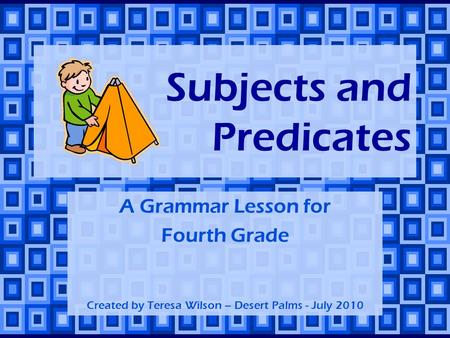 Subjects and Predicates A Grammar Lesson for Fourth Grade Created by Teresa Wilson – Desert Palms - July 2010.