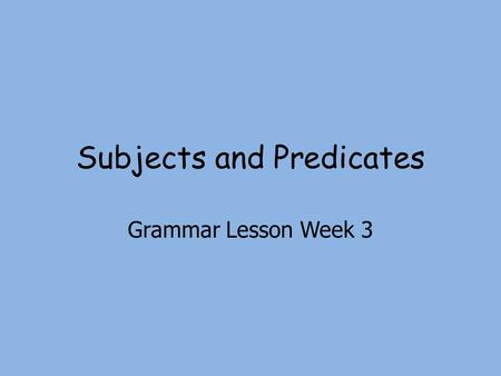 Subjects and Predicates Grammar Lesson Week 3. Complete Subject and Complete Predicate Complete Subject Tells whom or what the sentence is about Complete.