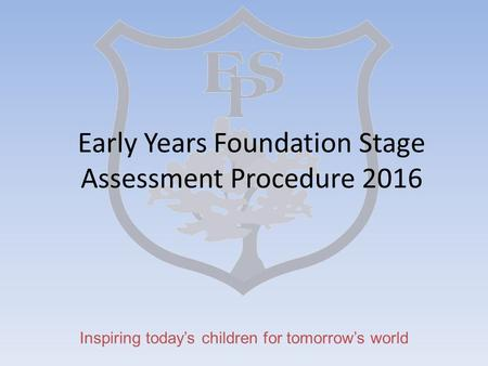 Inspiring today's children for tomorrow's world Early Years Foundation Stage Assessment Procedure 2016.