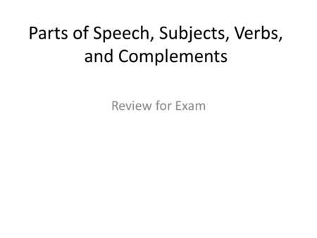 Parts of Speech, Subjects, Verbs, and Complements Review for Exam.