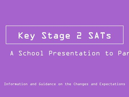 Key Stage 2 SATs Information and Guidance on the Changes and Expectations A School Presentation to Parents.