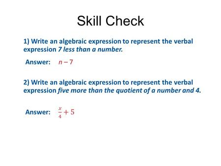 Skill Check 1) Write an algebraic expression to represent the verbal expression 7 less than a number. Answer: n – 7 2) Write an algebraic expression to.