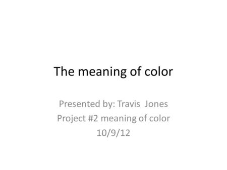 The meaning of color Presented by: Travis Jones Project #2 meaning of color 10/9/12.