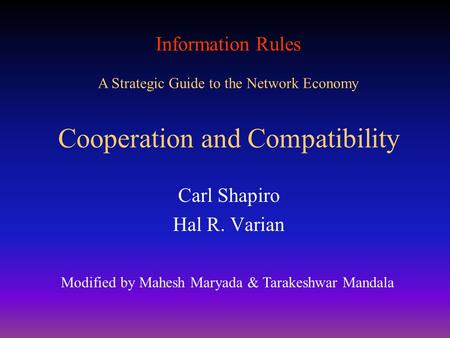 Information Rules A Strategic Guide to the Network Economy Cooperation and Compatibility Carl Shapiro Hal R. Varian Modified by Mahesh Maryada & Tarakeshwar.