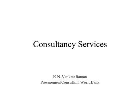 Consultancy Services K.N. Venkata Raman Procurement Consultant, World Bank.