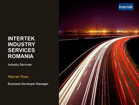 Razvan Rusu Business Developer Manager INTERTEK INDUSTRY SERVICES ROMANIA Industry Services.