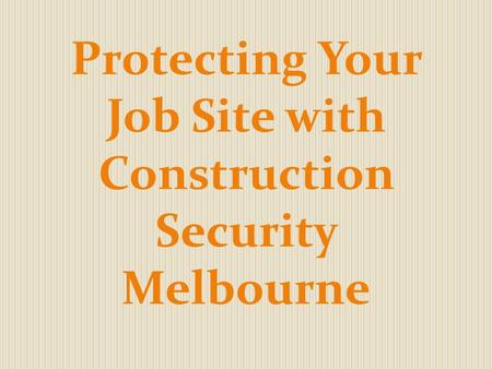 Protecting Your Job Site with Construction Security Melbourne.