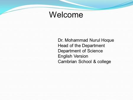 Welcome Dr. Mohammad Nurul Hoque Head of the Department Department of Science English Version Cambrian School & college.