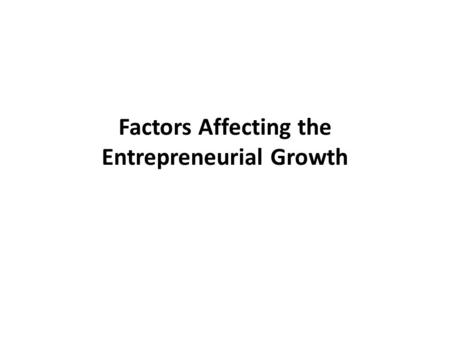 Factors Affecting the Entrepreneurial Growth. Factors Economic Factors Non-Economic Factors Psychological Factors Government influence Political Factors.