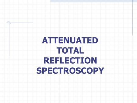 ATTENUATED TOTAL REFLECTION SPECTROSCOPY Outline Introduction to ATR technology Evanescent Waves Crystal Composition Data Collection Advantages & Disadvantages.
