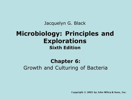 Microbiology: Principles and Explorations Sixth Edition Chapter 6: Growth and Culturing of Bacteria Copyright © 2005 by John Wiley & Sons, Inc. Jacquelyn.