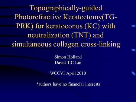 Topographically-guided Photorefractive Keratectomy(TG- PRK) for keratoconus (KC) with neutralization (TNT) and simultaneous collagen cross-linking Simon.