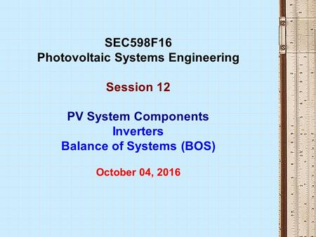 SEC598F16 Photovoltaic Systems Engineering Session 12 PV System Components Inverters Balance of Systems (BOS) October 04, 2016.