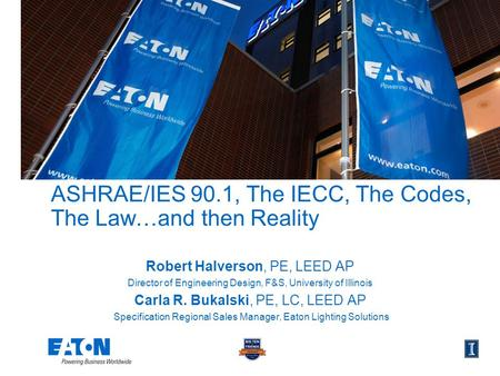 ASHRAE/IES 90.1, The IECC, The Codes, The Law…and then Reality Robert Halverson, PE, LEED AP Director of Engineering Design, F&S, University of Illinois.