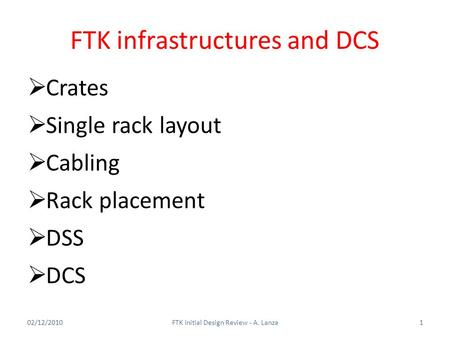 FTK infrastructures and DCS 02/12/20101FTK Initial Design Review - A. Lanza  Crates  Single rack layout  Cabling  Rack placement  DSS  DCS.