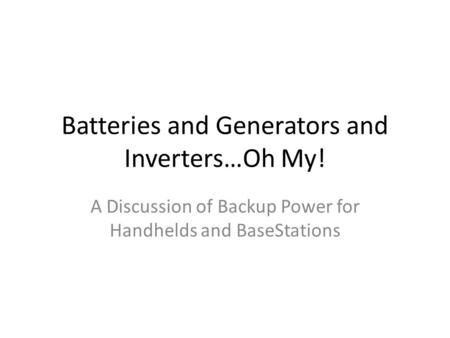 Batteries and Generators and Inverters…Oh My! A Discussion of Backup Power for Handhelds and BaseStations.