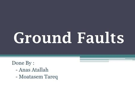 Ground Faults Done By : - Anas Atallah - Moatasem Tareq.