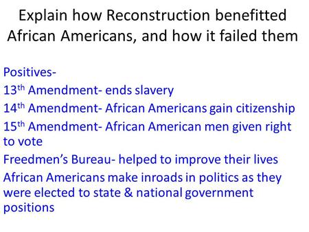 Explain how Reconstruction benefitted African Americans, and how it failed them Positives- 13 th Amendment- ends slavery 14 th Amendment- African Americans.
