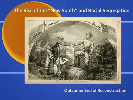 "The Rise of the ""New South"" and Racial Segregation Outcome: End of Reconstruction."