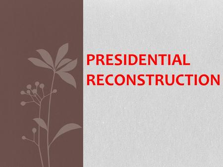 PRESIDENTIAL RECONSTRUCTION. After the War Confederate surrendered in 1865.