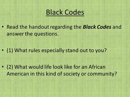 Black Codes Read the handout regarding the Black Codes and answer the questions. (1) What rules especially stand out to you? (2) What would life look like.
