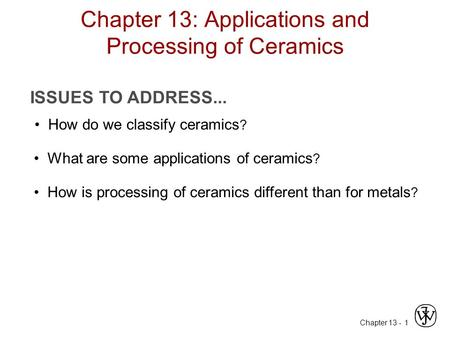 Chapter Chapter 13: Applications and Processing of Ceramics ISSUES TO ADDRESS... How do we classify ceramics ? What are some applications of ceramics.