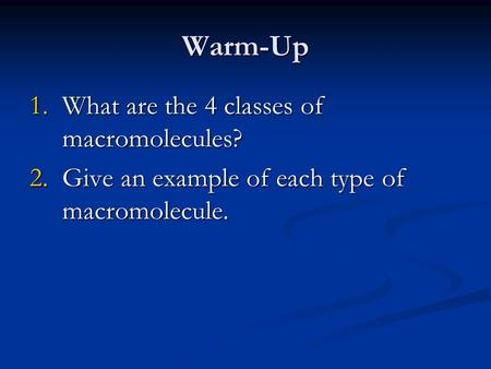 Warm-Up 1.What are the 4 classes of macromolecules? 2.Give an example of each type of macromolecule.