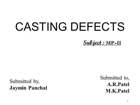 1 CASTING DEFECTS Submitted to, A.R.Patel M.K.Patel Submitted by, Jaymin Panchal Subject : MP-II.