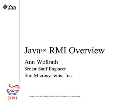 January 26, Ann Wollrath Copyright 1999 Sun Microsystems, Inc., all rights reserved. Java ™ RMI Overview Ann Wollrath Senior Staff Engineer Sun Microsystems,