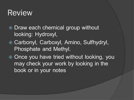 Review  Draw each chemical group without looking: Hydroxyl,  Carbonyl, Carboxyl, Amino, Sulfhydryl, Phosphate and Methyl.  Once you have tried without.