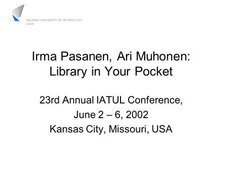 Irma Pasanen, Ari Muhonen: Library in Your Pocket 23rd Annual IATUL Conference, June 2 – 6, 2002 Kansas City, Missouri, USA.