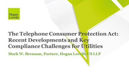 Mark W. Brennan, Partner, Hogan Lovells US LLP The Telephone Consumer Protection Act: Recent Developments and Key Compliance Challenges for Utilities.