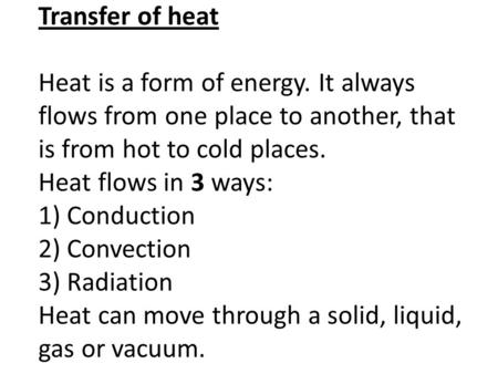 Transfer of heat Heat is a form of energy. It always flows from one place to another, that is from hot to cold places. Heat flows in 3 ways: 1) Conduction.