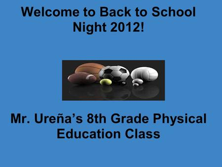 Welcome to Back to School Night 2012! Mr. Ureña's 8th Grade Physical Education Class.