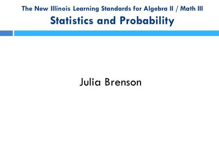 The New Illinois Learning Standards for Algebra II / Math III Statistics and Probability Julia Brenson.
