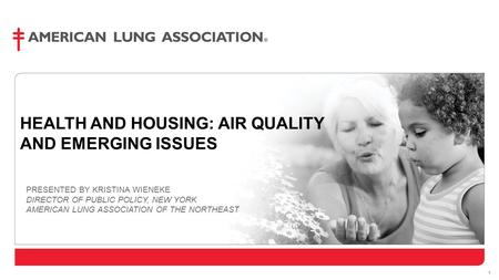 1 HEALTH AND HOUSING: AIR QUALITY AND EMERGING ISSUES PRESENTED BY KRISTINA WIENEKE DIRECTOR OF PUBLIC POLICY, NEW YORK AMERICAN LUNG ASSOCIATION OF THE.
