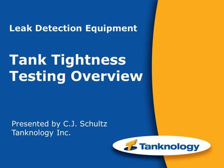 Leak Detection Equipment Tank Tightness Testing Overview Presented by C.J. Schultz Tanknology Inc.