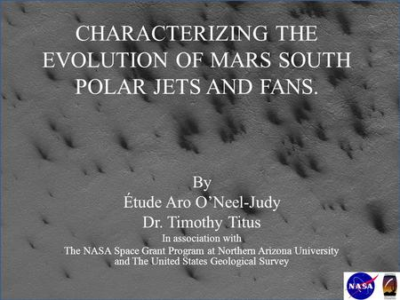 CHARACTERIZING THE EVOLUTION OF MARS SOUTH POLAR JETS AND FANS. By Étude Aro O'Neel-Judy Dr. Timothy Titus In association with The NASA Space Grant Program.