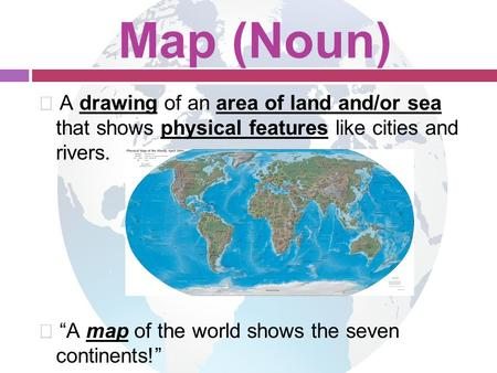 "Map (Noun)  A drawing of an area of land and/or sea that shows physical features like cities and rivers.  ""A map of the world shows the seven continents!"""