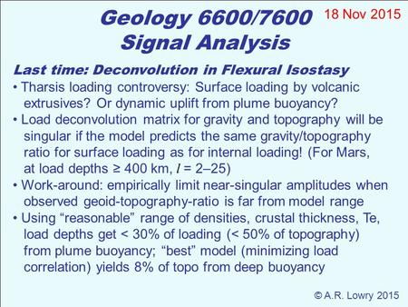 Geology 6600/7600 Signal Analysis 18 Nov 2015 Last time: Deconvolution in Flexural Isostasy Tharsis loading controversy: Surface loading by volcanic extrusives?