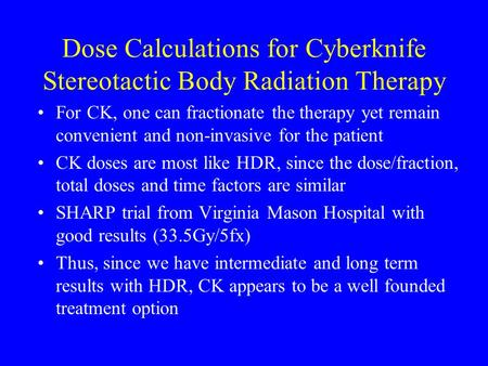 Dose Calculations for Cyberknife Stereotactic Body Radiation Therapy For CK, one can fractionate the therapy yet remain convenient and non-invasive for.