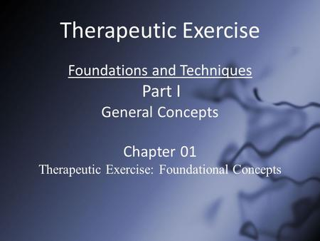 Therapeutic Exercise Foundations and Techniques Part I General Concepts Chapter 01 Therapeutic Exercise: Foundational Concepts.