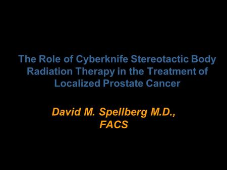 The Role of Cyberknife Stereotactic Body Radiation Therapy in the Treatment of Localized Prostate Cancer David M. Spellberg M.D., FACS.