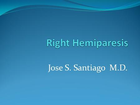 Jose S. Santiago M.D.. Right Hemiparesis Hemiparesis- weakness in one side of the body Hemiplegia can become hemiparesis when a patient with stroke recovers.