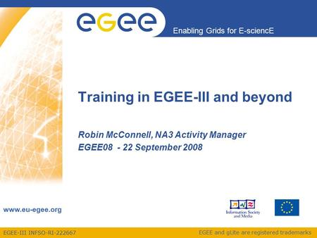 EGEE-III INFSO-RI Enabling Grids for E-sciencE  EGEE and gLite are registered trademarks Training in EGEE-III and beyond Robin McConnell,