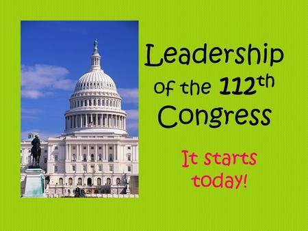 Leadership of the 112 th Congress It starts today!