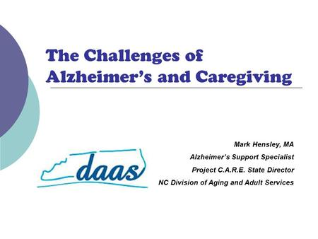 Mark Hensley, MA Alzheimer's Support Specialist Project C.A.R.E. State Director NC Division of Aging and Adult Services The Challenges of Alzheimer's and.