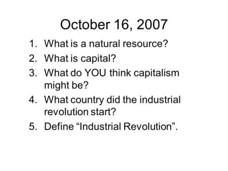 October 16, What is a natural resource? 2.What is capital? 3.What do YOU think capitalism might be? 4.What country did the industrial revolution.