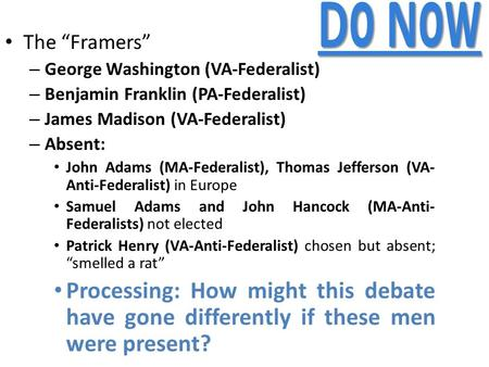 "Do Now The ""Framers"" – George Washington (VA-Federalist) – Benjamin Franklin (PA-Federalist) – James Madison (VA-Federalist) – Absent: John Adams (MA-Federalist),"